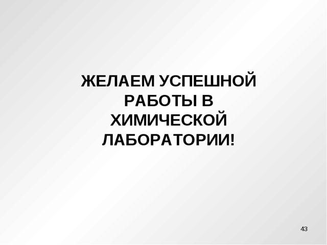 ЖЕЛАЕМ УСПЕШНОЙ РАБОТЫ В ХИМИЧЕСКОЙ ЛАБОРАТОРИИ! *