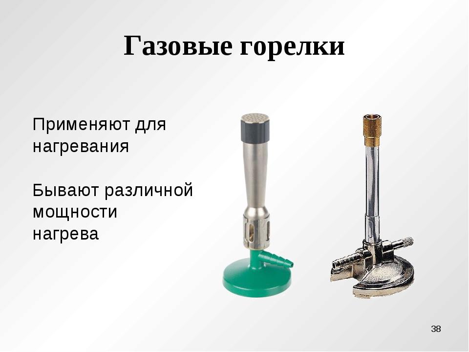 Газовые горелки Применяют для нагревания Бывают различной мощности нагрева *