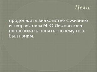 Цели: продолжить знакомство с жизнью и творчеством М.Ю.Лермонтова. попробоват