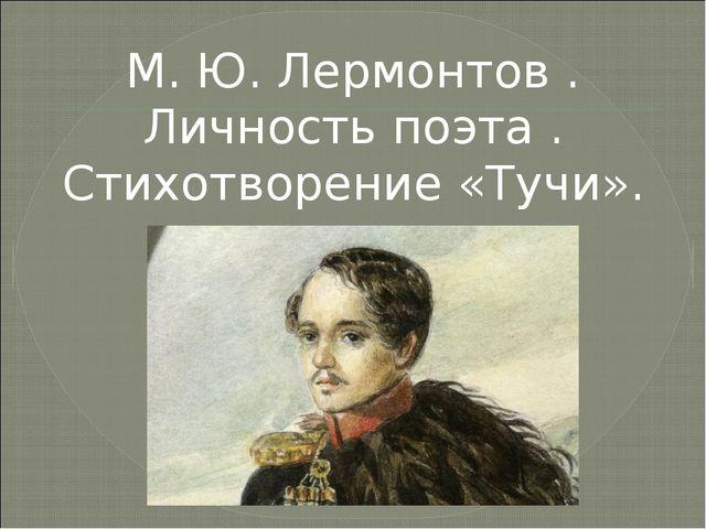 М. Ю. Лермонтов . Личность поэта . Стихотворение «Тучи».