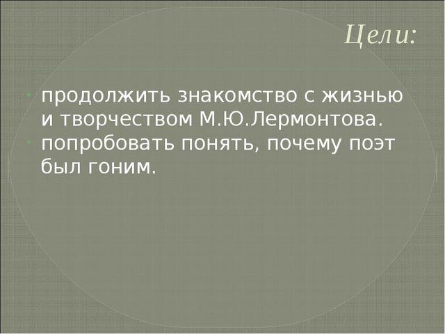 Цели: продолжить знакомство с жизнью и творчеством М.Ю.Лермонтова. попробоват...