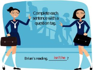 Brian's reading, __________? Complete each sentence with a question tag. isn'