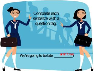 We're going to be late, __________? Complete each sentence with a question ta