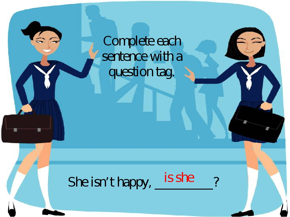 She isn't happy, _________? Complete each sentence with a question tag. is she