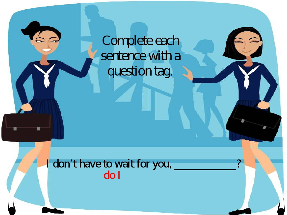 I don't have to wait for you, ___________? Complete each sentence with a ques...