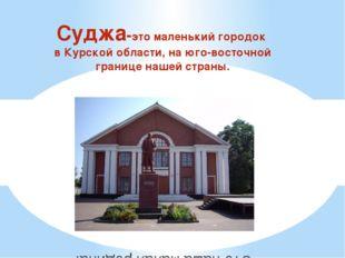 Суджа-это маленький городок в Курской области, на юго-восточной границе нашей