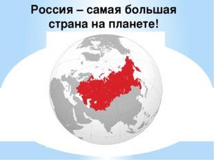 Россия – самая большая страна на планете!