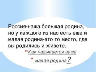 Россия-наша большая родина, но у каждого из нас есть еще и малая родина-это т