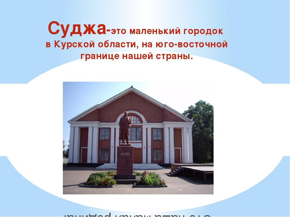 Суджа-это маленький городок в Курской области, на юго-восточной границе нашей...