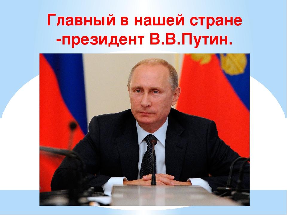 Главный в нашей стране -президент В.В.Путин.