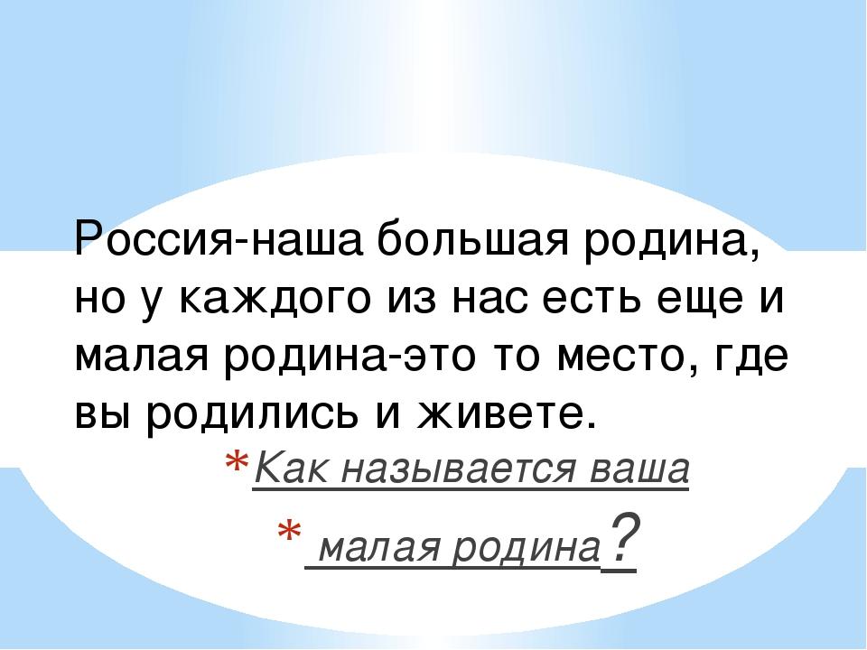 Россия-наша большая родина, но у каждого из нас есть еще и малая родина-это т...