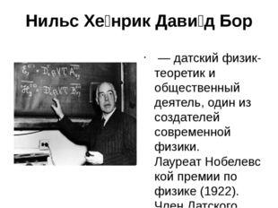 Нильс Хе́нрик Дави́д Бор —датскийфизик-теоретики общественный деятель, од