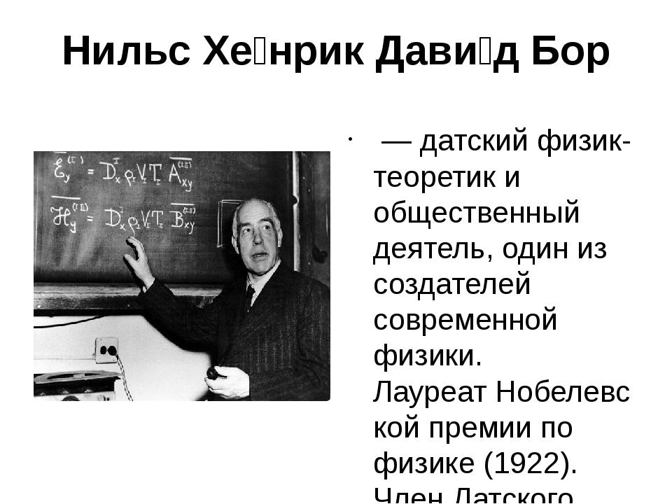 Нильс Хе́нрик Дави́д Бор —датскийфизик-теоретики общественный деятель, од...