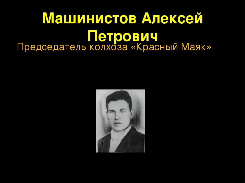 Машинистов Алексей Петрович Председатель колхоза «Красный Маяк»