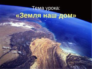 Тема урока: «Земля наш дом»