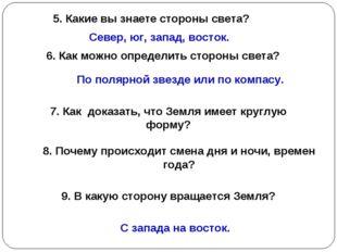 5. Какие вы знаете стороны света? Север, юг, запад, восток. 6. Как можно опре