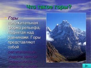Что такое горы? Горы — положительная форма рельефа, поднятая над равнинами. Г