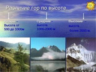 Различие гор по высоте. Низкие – Высота от 500 до 1000м Средние - высота 1000