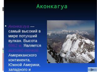 Аконкагуа Аконка́гуа — самый высокий в мире потухший вулкан. Высота 6962 м. Я