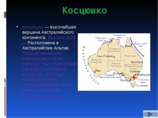 Косцюшко Косцюшко — высочайшая вершина Австралийского континента. Высота 2228