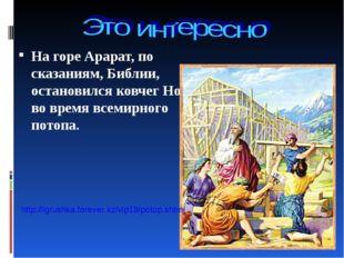 На горе Арарат, по сказаниям, Библии, остановился ковчег Ноя во время всемирн