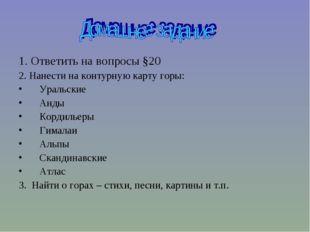 1. Ответить на вопросы §20 2. Нанести на контурную карту горы: Уральские Анды