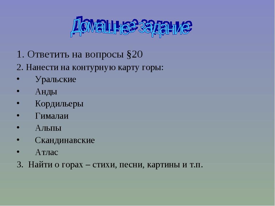 1. Ответить на вопросы §20 2. Нанести на контурную карту горы: Уральские Анды...