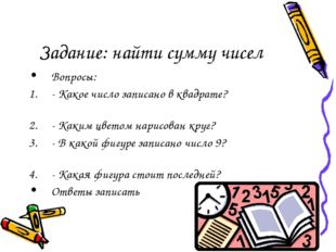 Задание: найти сумму чисел Вопросы: - Какое число записано в квадрате? - Каки