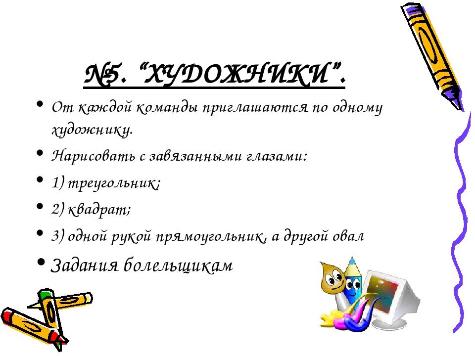 """№5. """"ХУДОЖНИКИ"""". От каждой команды приглашаются по одному художнику. Нарисова..."""