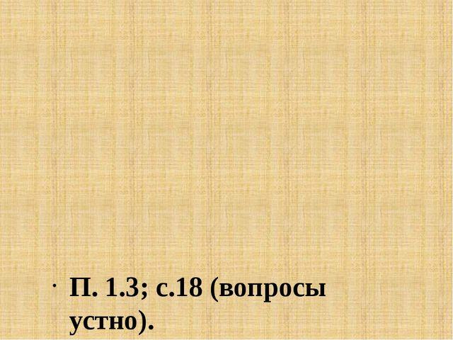 П. 1.3; с.18 (вопросы устно).