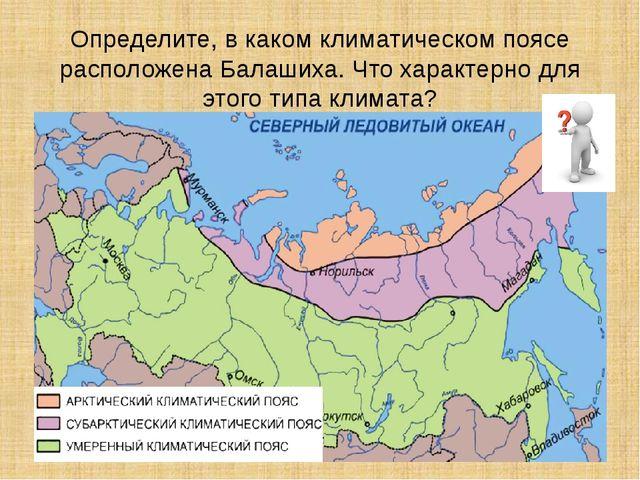 Определите, в каком климатическом поясе расположена Балашиха. Что характерно...