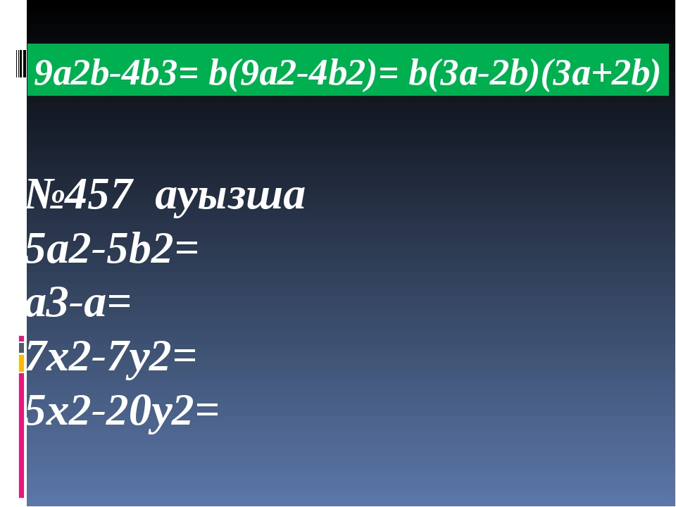 2m(a+b)+a+b=(а+b)(2m+1) №458 ауызша 4x(m-n)-m+n= 5x(a+b)-a-b= 3m(x+y)-x-y= 2a...