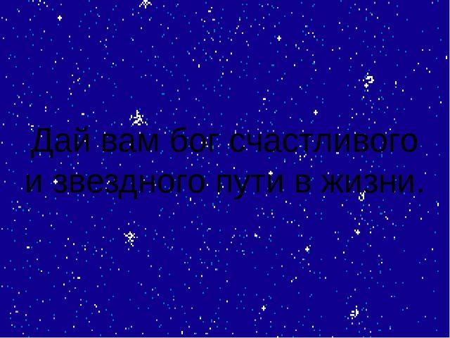 Дай вам бог счастливого и звездного пути в жизни.