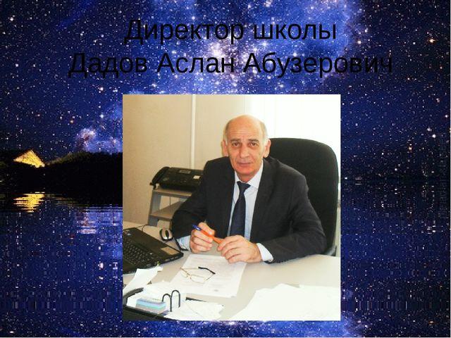 Директор школы Дадов Аслан Абузерович