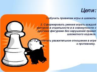 Цели: 1.обучить правилам игры в шахматы 2. Сформировать умения играть каждой
