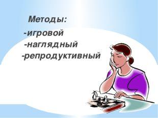 Методы: -игровой -наглядный -репродуктивный