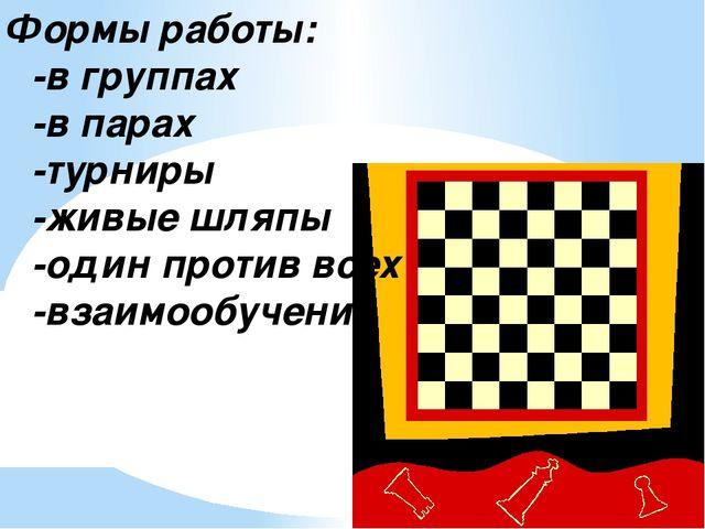 Формы работы: -в группах -в парах -турниры -живые шляпы -один против всех -вз...