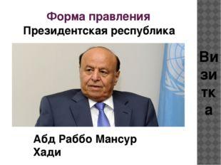 Форма правления Президентская республика Визитка Абд Раббо Мансур Хади