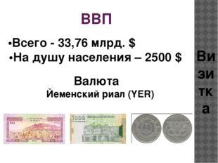 ВВП •Всего - 33,76 млрд. $  •На душу населения – 2500 $ Валюта Визитка Йем