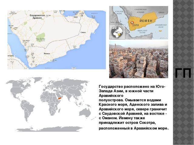 ГП Государство расположено на Юго-Западе Азии, в южной части Аравийского полу...