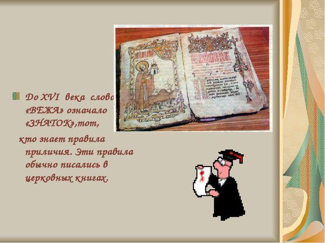 До XVI века слово «ВЕЖА» означало «ЗНАТОК»,тот, кто знает правила приличия....