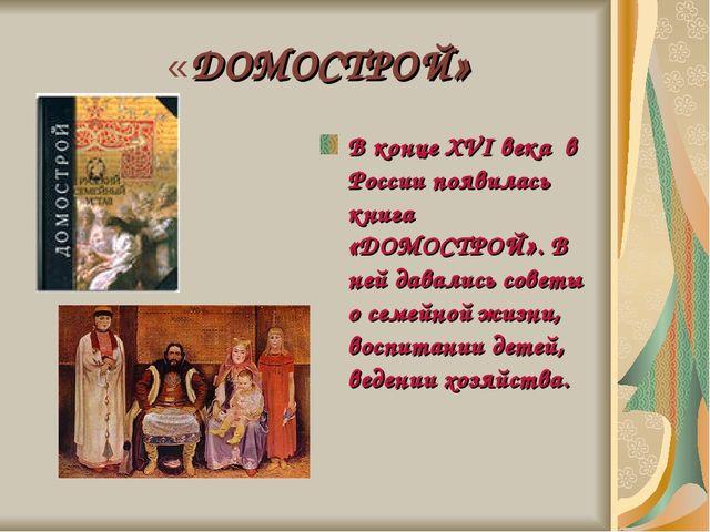 «ДОМОСТРОЙ» В конце XVI века в России появилась книга «ДОМОСТРОЙ». В ней дав...