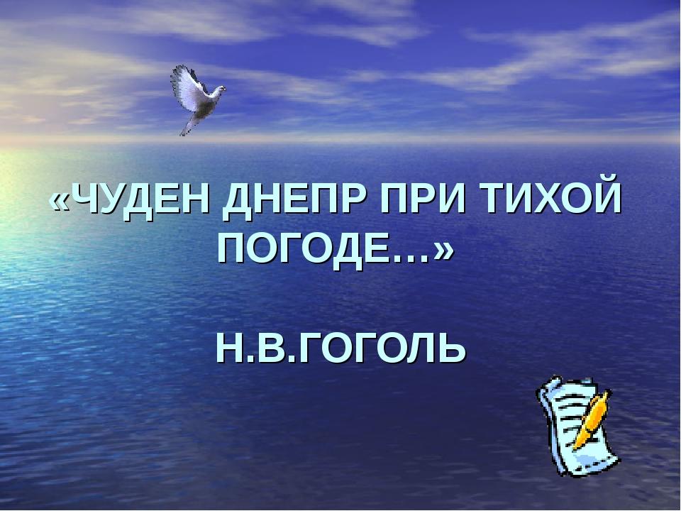 «ЧУДЕН ДНЕПР ПРИ ТИХОЙ ПОГОДЕ…» Н.В.ГОГОЛЬ