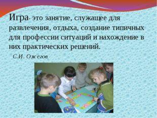 Игра- это занятие, служащее для развлечения, отдыха, создание типичных для п