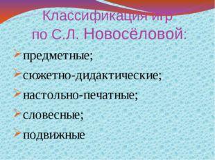 Классификация игр по С.Л. Новосёловой: предметные; сюжетно-дидактические; нас