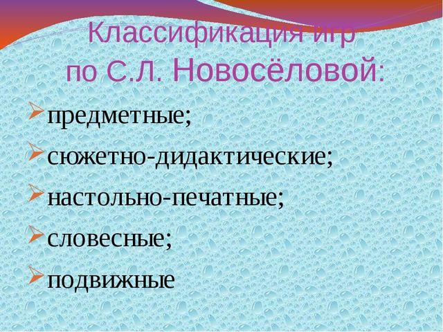 Классификация игр по С.Л. Новосёловой: предметные; сюжетно-дидактические; нас...