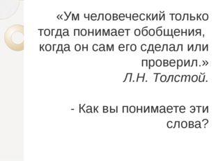 «Ум человеческий только тогда понимает обобщения, когда он сам его сделал или
