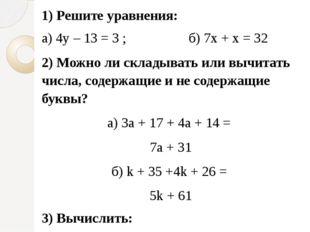 1) Решите уравнения: а) 4y – 13 = 3 ; б) 7х + х = 32 2) Можно ли складывать и