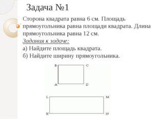 Задача №1 Сторона квадрата равна 6 см. Площадь прямоугольника равна площади к