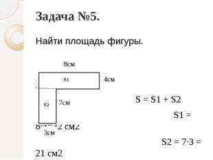 Задача №5. Найти площадь фигуры. Решение: S = S1 + S2 S1 = 8∙4=32 см2 S2 = 7∙